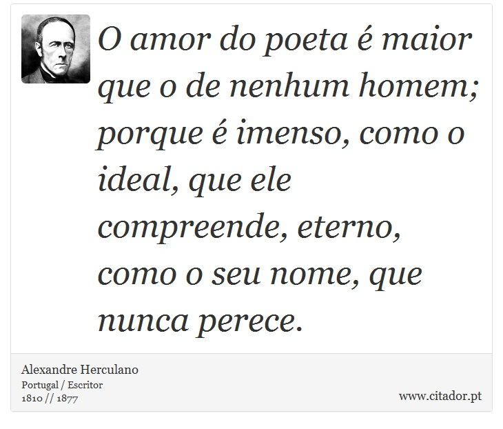 O amor do poeta é maior que o de nenhum homem; porque é imenso, como o ideal, que ele compreende, eterno, como o seu nome, que nunca perece. - Alexandre Herculano - Frases