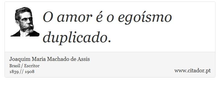 O Amor é O Egoísmo Duplicado Joaquim Maria Machado De Assis Frases