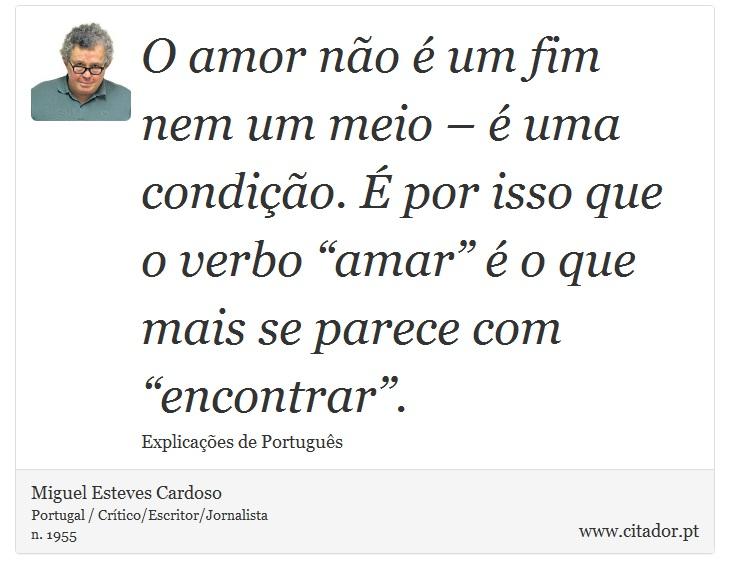 """O amor não é um fim nem um meio – é uma condição. É por isso que o verbo """"amar"""" é o que mais se parece com """"encontrar"""". - Miguel Esteves Cardoso - Frases"""