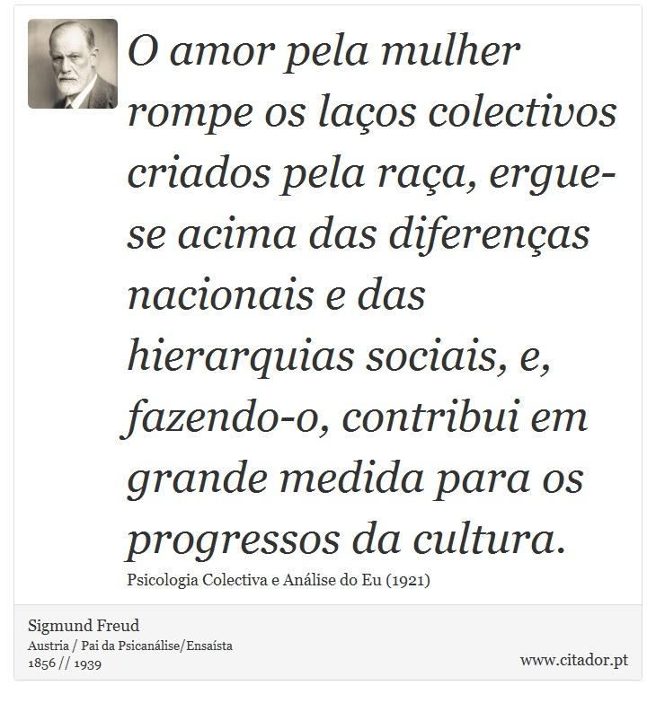 O amor pela mulher rompe os laços colectivos criados pela raça, ergue-se acima das diferenças nacionais e das hierarquias sociais, e, fazendo-o, contribui em grande medida para os progressos da cultura. - Sigmund Freud - Frases