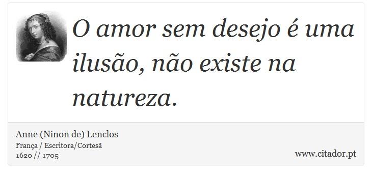 O amor sem desejo é uma ilusão, não existe na natureza. - Anne (Ninon de) Lenclos - Frases