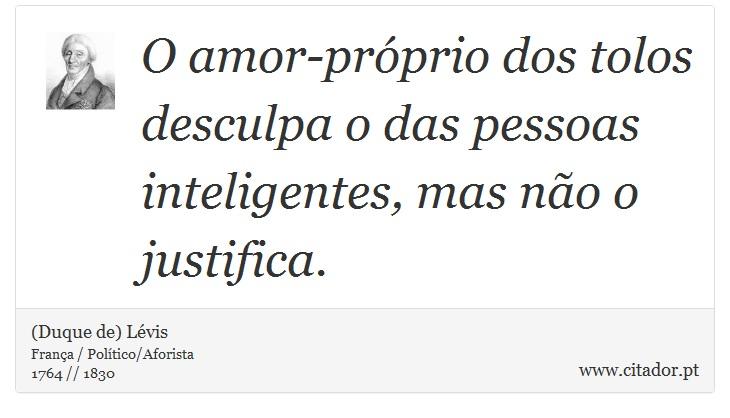 O amor-próprio dos tolos desculpa o das pessoas inteligentes, mas não o justifica. - (Duque de) Lévis - Frases