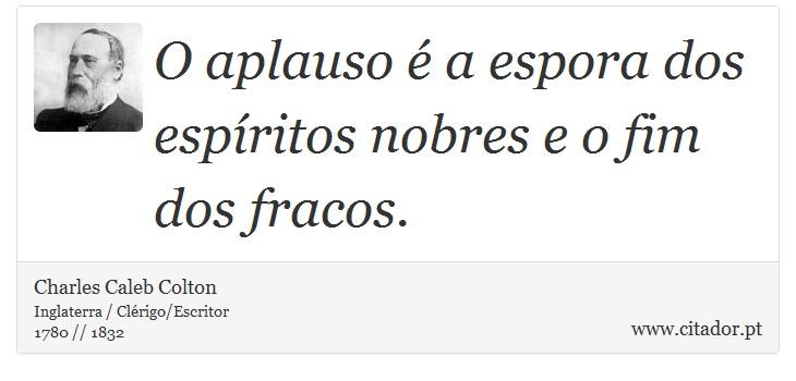 O aplauso é a espora dos espíritos nobres e o fim dos fracos. - Charles Caleb Colton - Frases