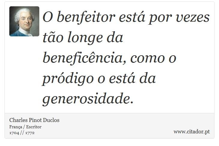 O benfeitor está por vezes tão longe da beneficência, como o pródigo o está da generosidade. - Charles Pinot Duclos - Frases