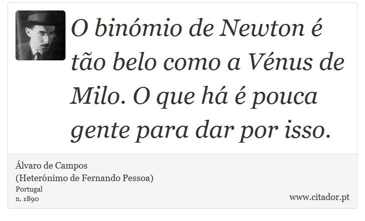 O binómio de Newton é tão belo como a Vénus de Milo. O que há é pouca gente para dar por isso. - Álvaro de Campos<BR></B>(Heterónimo de Fernando Pessoa) - Frases