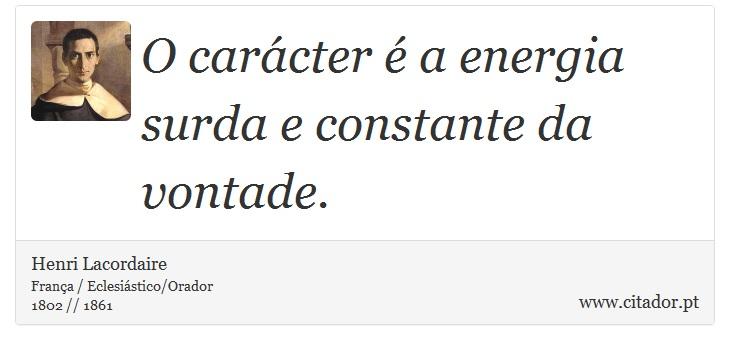 O carácter é a energia surda e constante da vontade. - Henri Lacordaire - Frases