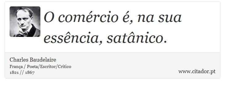 O comércio é, na sua essência, satânico. - Charles Baudelaire - Frases