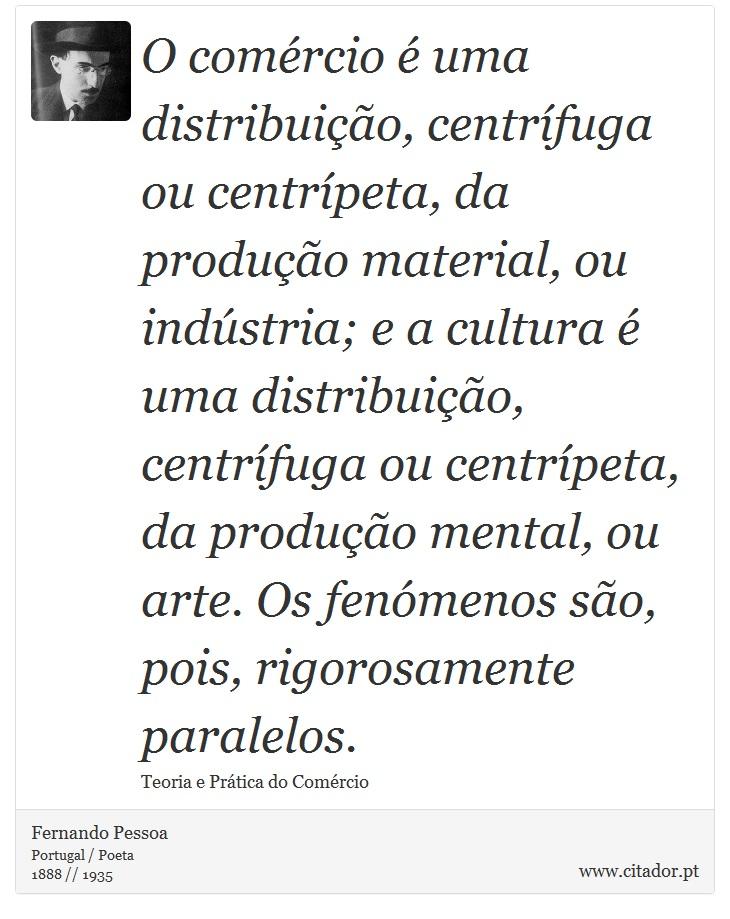 O comércio é uma distribuição, centrífuga ou centrípeta, da produção material, ou indústria; e a cultura é uma distribuição, centrífuga ou centrípeta, da produção mental, ou arte. Os fenómenos são, pois, rigorosamente paralelos. - Fernando Pessoa - Frases