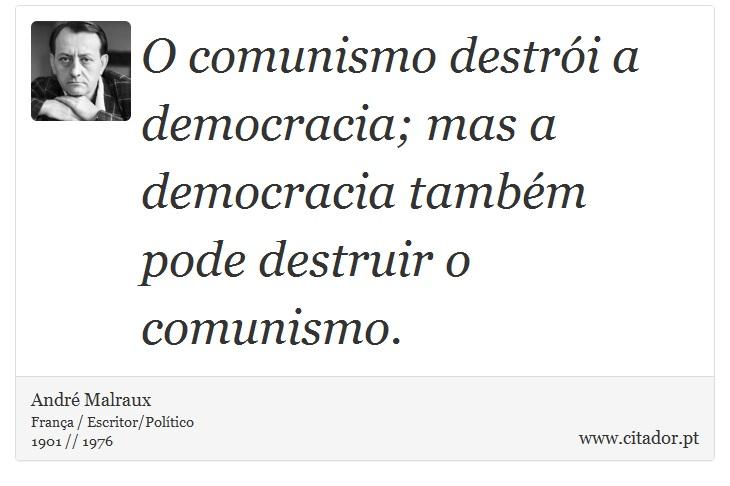 O comunismo destrói a democracia; mas a democracia também pode destruir o comunismo. - André Malraux - Frases