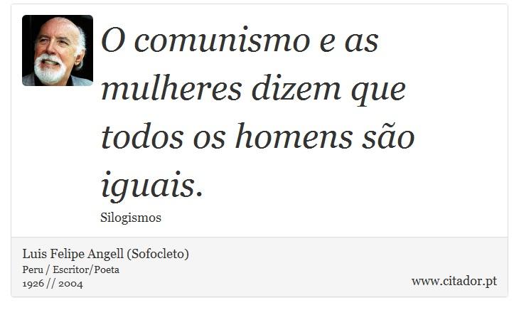 O comunismo e as mulheres dizem que todos os homens são iguais. - Luis Felipe Angell (Sofocleto) - Frases