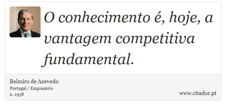 O conhecimento é, hoje, a vantagem competitiva fundamental. - Belmiro de Azevedo - Frases