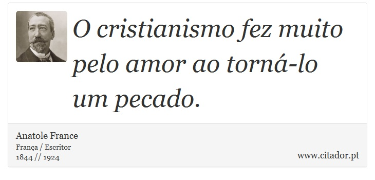 O cristianismo fez muito pelo amor ao torná-lo um pecado. - Anatole France - Frases