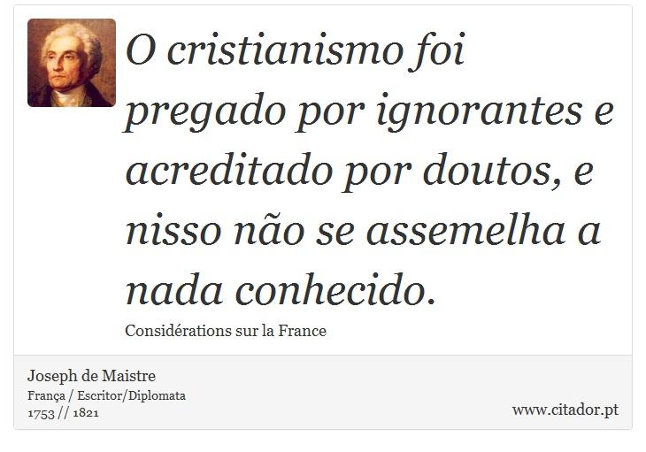 O cristianismo foi pregado por ignorantes e acreditado por doutos, e nisso não se assemelha a nada conhecido. - Joseph de Maistre - Frases