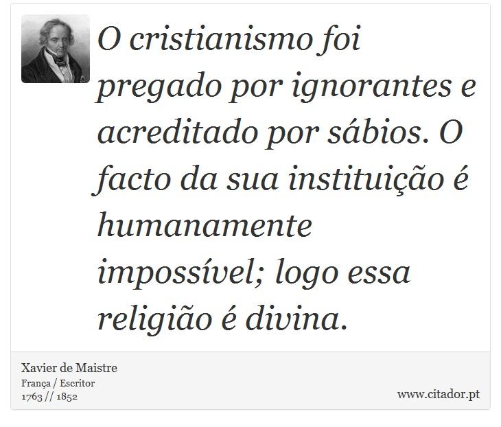 O cristianismo foi pregado por ignorantes e acreditado por sábios. O facto da sua instituição é humanamente impossível; logo essa religião é divina. - Xavier de Maistre - Frases