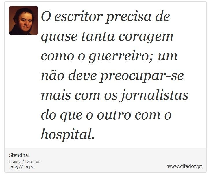 O escritor precisa de quase tanta coragem como o guerreiro; um não deve preocupar-se mais com os jornalistas do que o outro com o hospital. - Stendhal - Frases