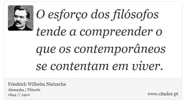 O esforço dos filósofos tende a compreender o que os contemporâneos se contentam em viver. - Friedrich Wilhelm Nietzsche - Frases