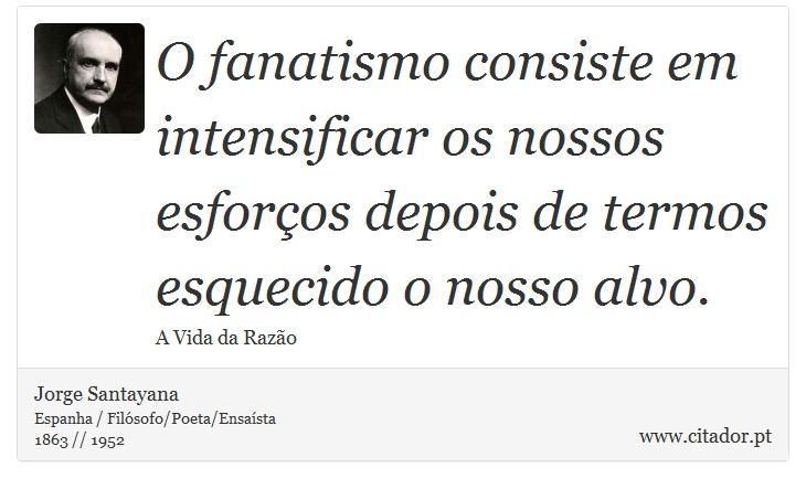 O fanatismo consiste em intensificar os nossos esforços depois de termos esquecido o nosso alvo. - Jorge Santayana - Frases