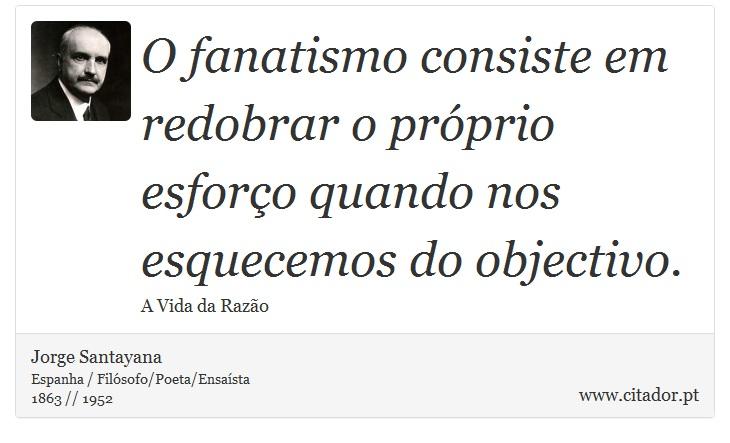 O fanatismo consiste em redobrar o próprio esforço quando nos esquecemos do objectivo. - Jorge Santayana - Frases