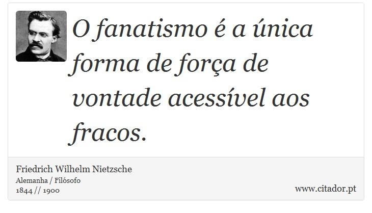 O fanatismo é a única forma de força de vontade acessível aos fracos. - Friedrich Wilhelm Nietzsche - Frases