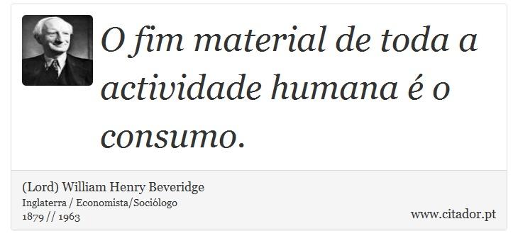 O fim material de toda a actividade humana é o consumo. - (Lord) William Henry Beveridge - Frases