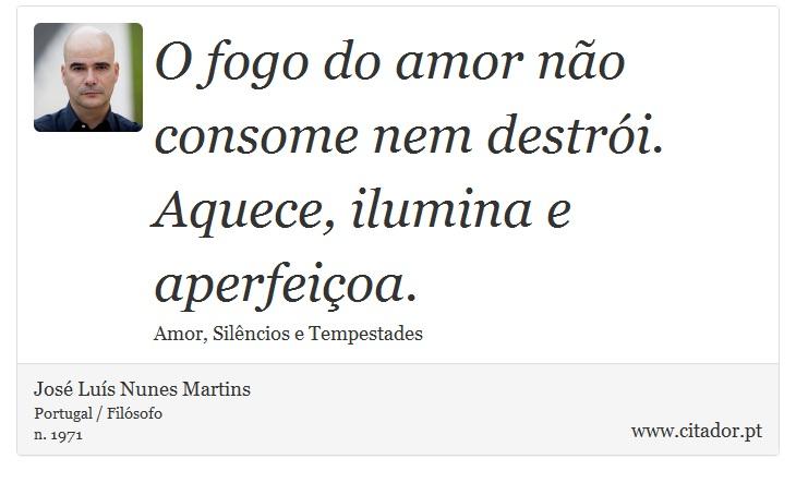O fogo do amor não consome nem destrói. Aquece, ilumina e aperfeiçoa. - José Luís Nunes Martins - Frases