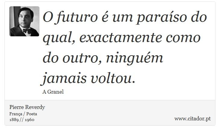O futuro é um paraíso do qual, exactamente como do outro, ninguém jamais voltou. - Pierre Reverdy - Frases