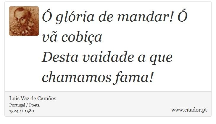 Ó glória de mandar! Ó vã cobiça <br />  Desta vaidade a que chamamos fama! - Luís Vaz de Camões - Frases