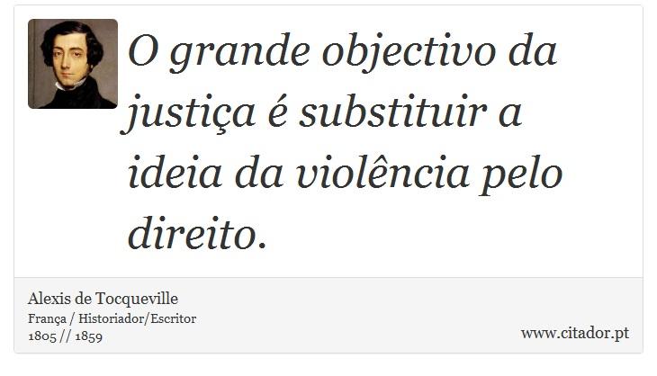 O grande objectivo da justiça é substituir a ideia da violência pelo direito. - Alexis de Tocqueville - Frases