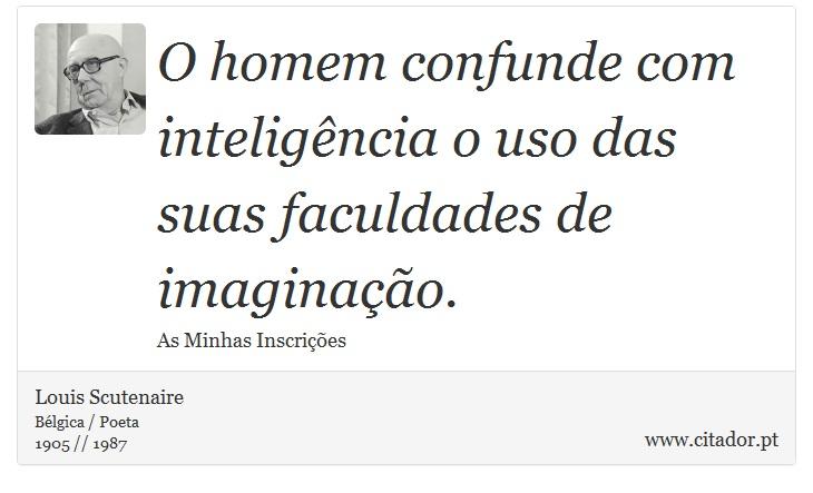 O homem confunde com inteligência o uso das suas faculdades de imaginação. - Louis Scutenaire - Frases
