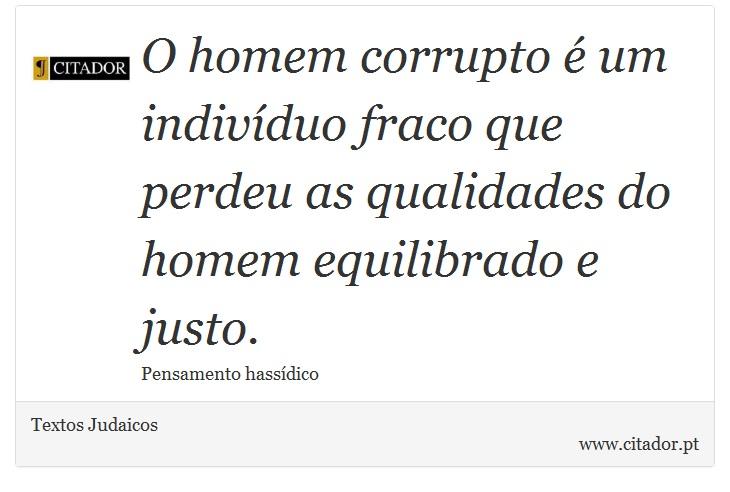 O homem corrupto é um indivíduo fraco que perdeu as qualidades do homem equilibrado e justo. - Textos Judaicos - Frases