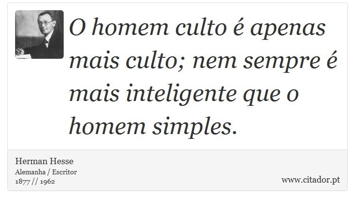 O homem culto é apenas mais culto; nem sempre é mais inteligente que o homem simples. - Herman Hesse - Frases