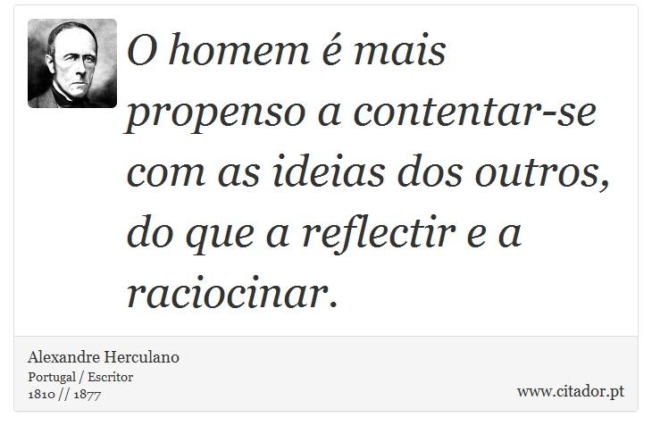 O homem é mais propenso a contentar-se com as ideias dos outros, do que a reflectir e a raciocinar. - Alexandre Herculano - Frases
