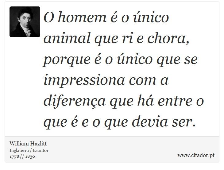 O homem é o único animal que ri e chora, porque é o único que se impressiona com a diferença que há entre o que é e o que devia ser. - William Hazlitt - Frases