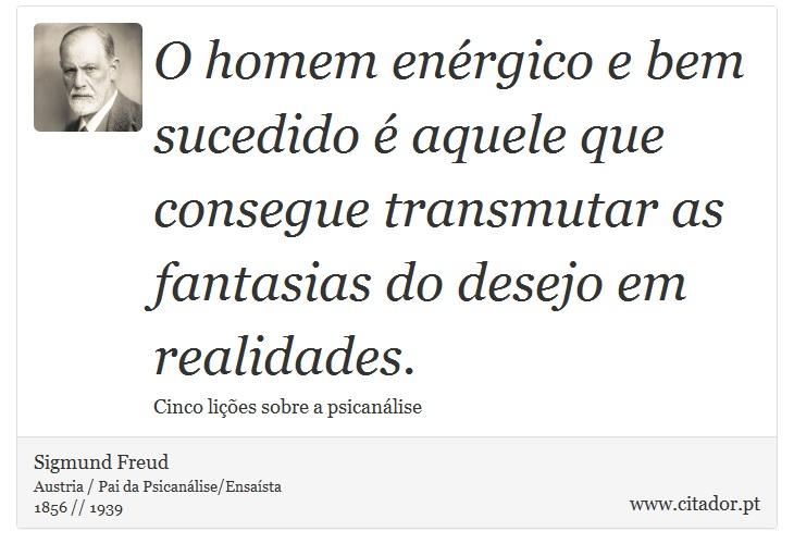O homem enérgico e bem sucedido é aquele que consegue transmutar as fantasias do desejo em realidades. - Sigmund Freud - Frases