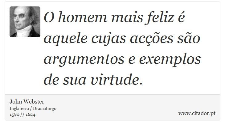 O homem mais feliz é aquele cujas acções são argumentos e exemplos de sua virtude. - John Webster - Frases