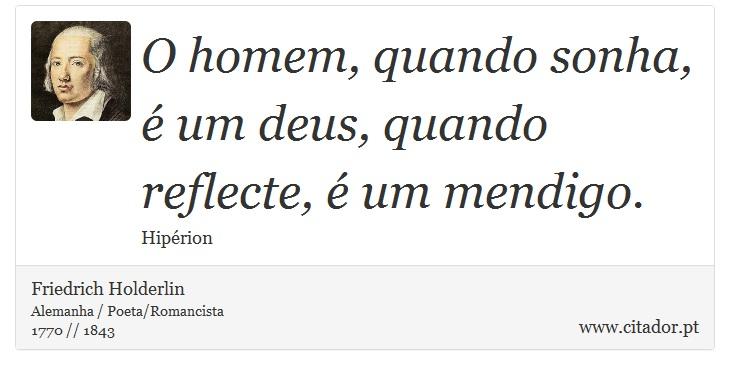 O homem, quando sonha, é um deus, quando reflecte, é um mendigo. - Friedrich Holderlin - Frases