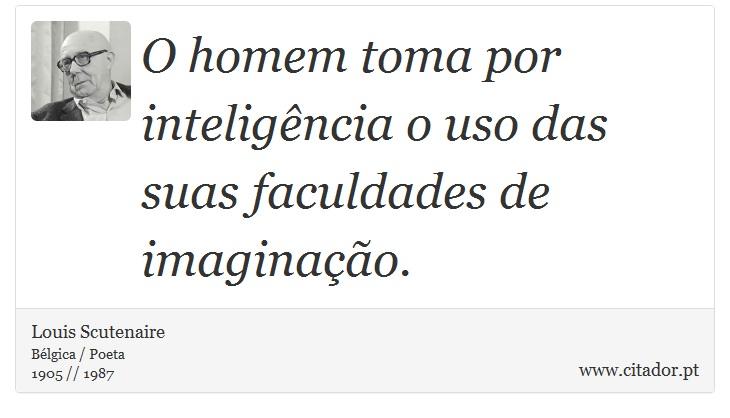 O homem toma por inteligência o uso das suas faculdades de imaginação. - Louis Scutenaire - Frases