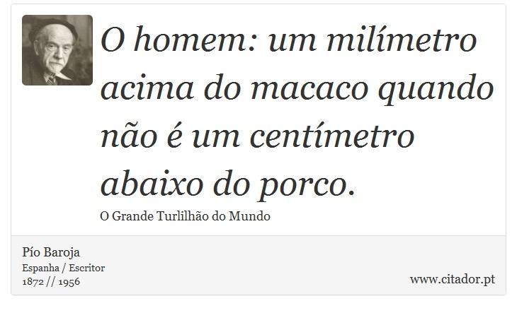 O homem: um milímetro acima do macaco quando não é um centímetro abaixo do porco. - Pío Baroja  - Frases