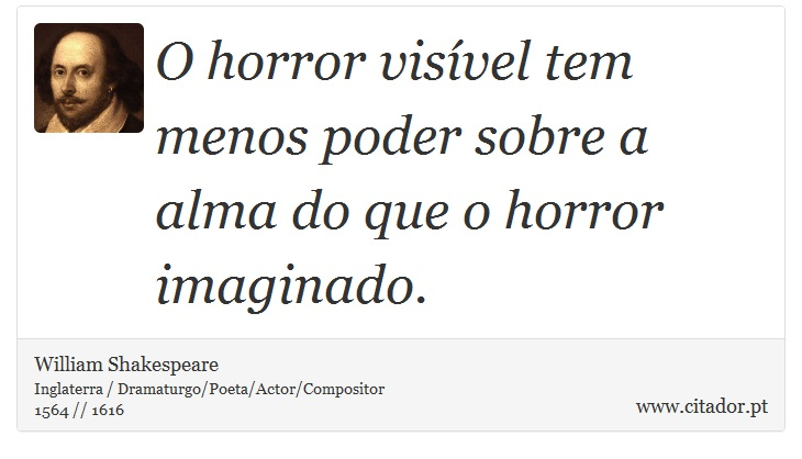O horror vis�vel tem menos poder sobre a alma do que o horror imaginado. - William Shakespeare - Frases
