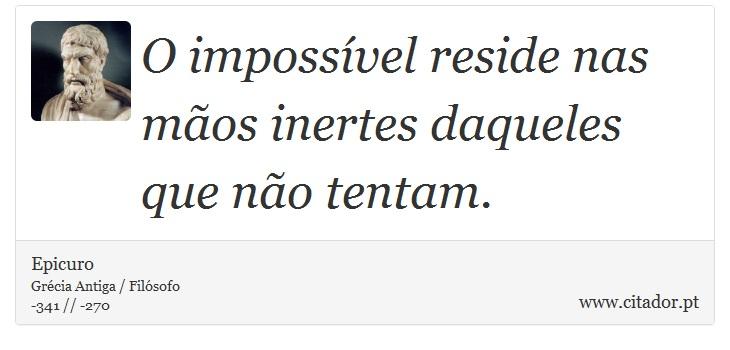 O impossível reside nas mãos inertes daqueles que não tentam. - Epicuro - Frases