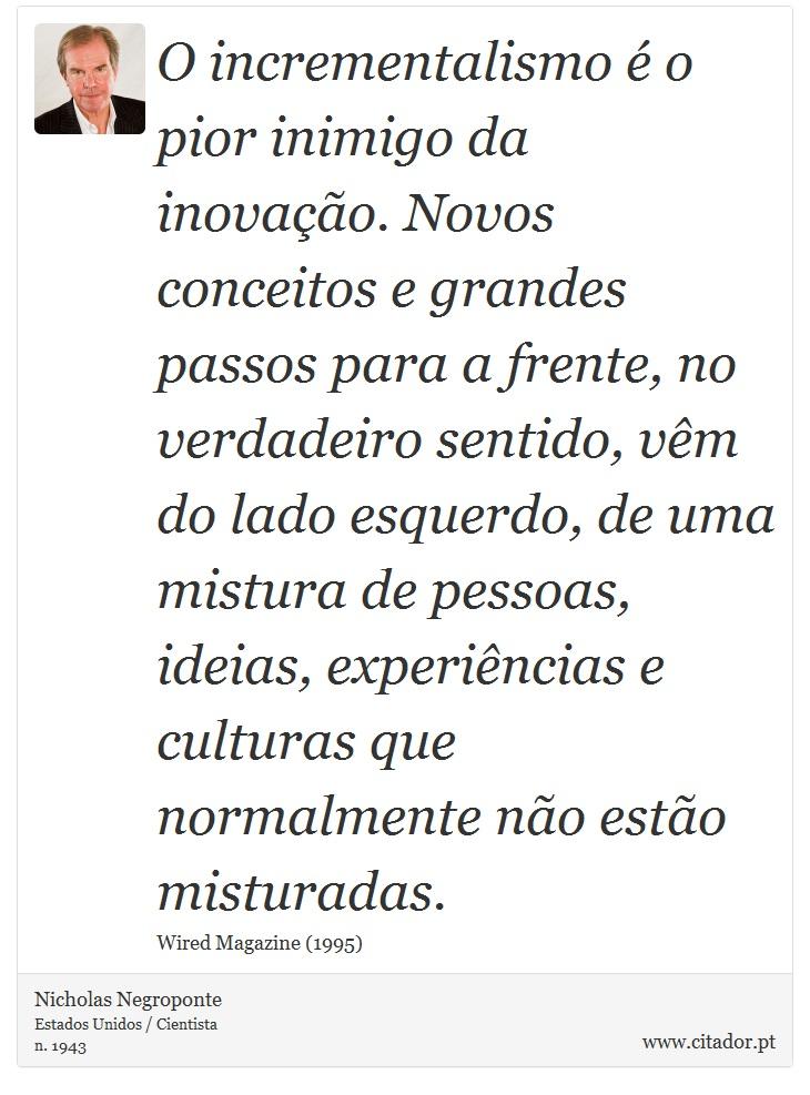 O incrementalismo é o pior inimigo da inovação. Novos conceitos e grandes passos para a frente, no verdadeiro sentido, vêm do lado esquerdo, de uma mistura de pessoas, ideias, experiências e culturas que normalmente não estão misturadas. - Nicholas Negroponte - Frases