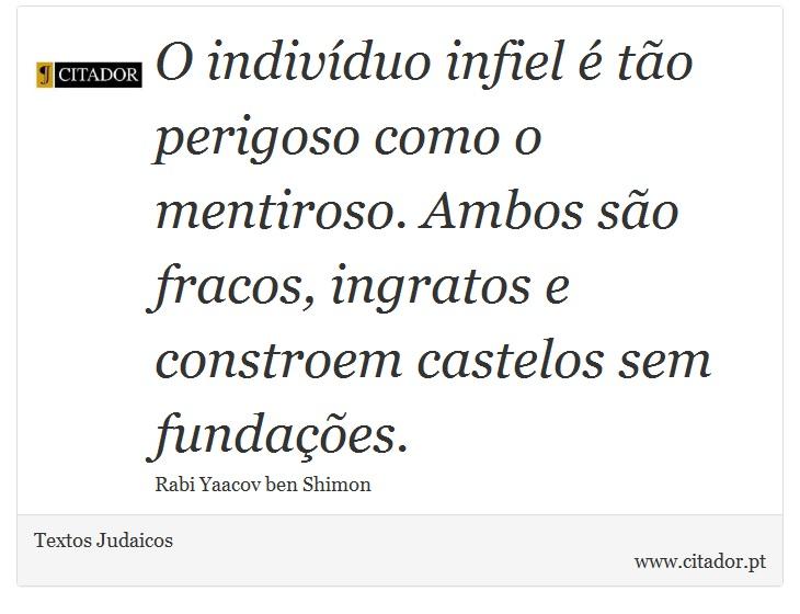 O indivíduo infiel é tão perigoso como o mentiroso. Ambos são fracos, ingratos e constroem castelos sem fundações. - Textos Judaicos - Frases