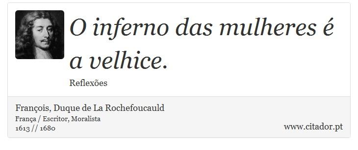 O inferno das mulheres é a velhice. - François, Duque de La Rochefoucauld - Frases