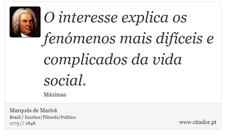 O interesse explica os fenómenos mais difíceis e complicados da vida social. - Marquês de Maricá - Frases
