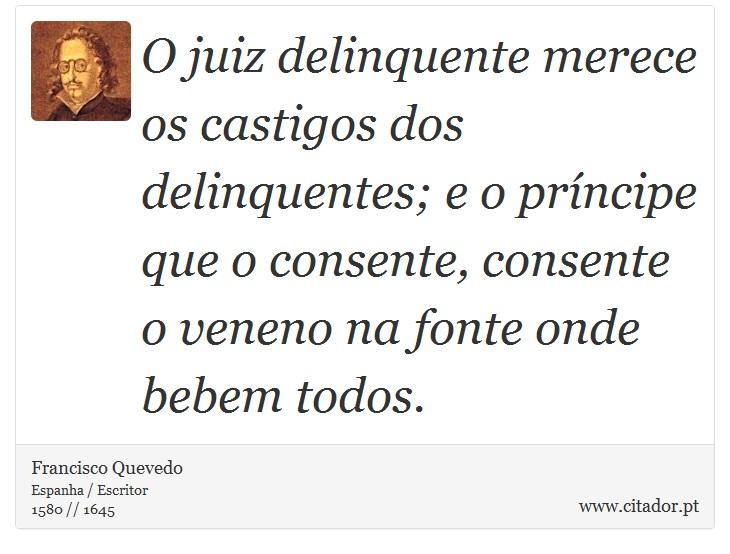 O juiz delinquente merece os castigos dos delinquentes; e o príncipe que o consente, consente o veneno na fonte onde bebem todos. - Francisco Quevedo - Frases