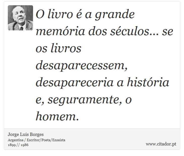 O livro é a grande memória dos séculos... se os livros desaparecessem, desapareceria a história e, seguramente, o homem. - Jorge Luis Borges - Frases