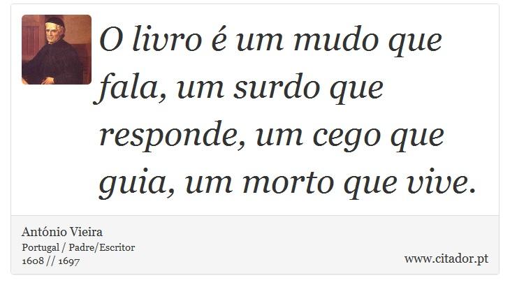 O livro é um mudo que fala, um surdo que responde, um cego que guia, um morto que vive. - António Vieira - Frases