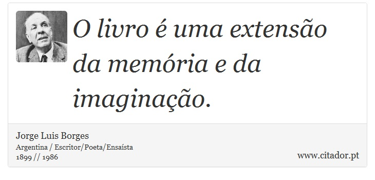 O livro é uma extensão da memória e da imaginação. - Jorge Luis Borges - Frases