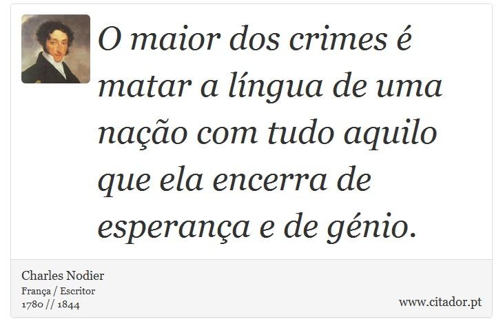 O maior dos crimes é matar a língua de uma nação com tudo aquilo que ela encerra de esperança e de génio. - Charles Nodier - Frases