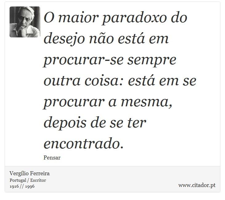 O maior paradoxo do desejo não está em procurar-se sempre outra coisa: está em se procurar a mesma, depois de se ter encontrado. - Vergílio Ferreira - Frases